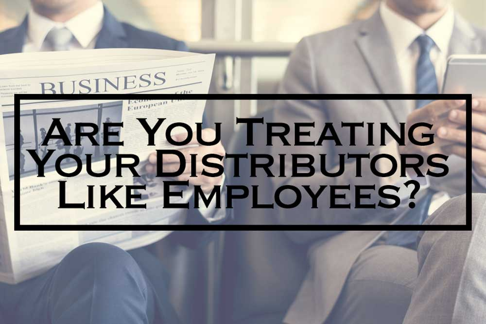 Are you treating your Distributors like Employees?